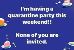 Meme - I'm having a quarentine party this weekend!! None of you are invited.