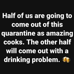Half of us are going to come out of this quarentine as amazing cooks. The other half will come out with a drinking problem.