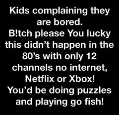 Kids complaining they are bored. Bitch please. You lucky this didn't happen in the 80s with only 12 channels no internet, Netflix or xBox! You'd be doing puzzles and playing go fish!
